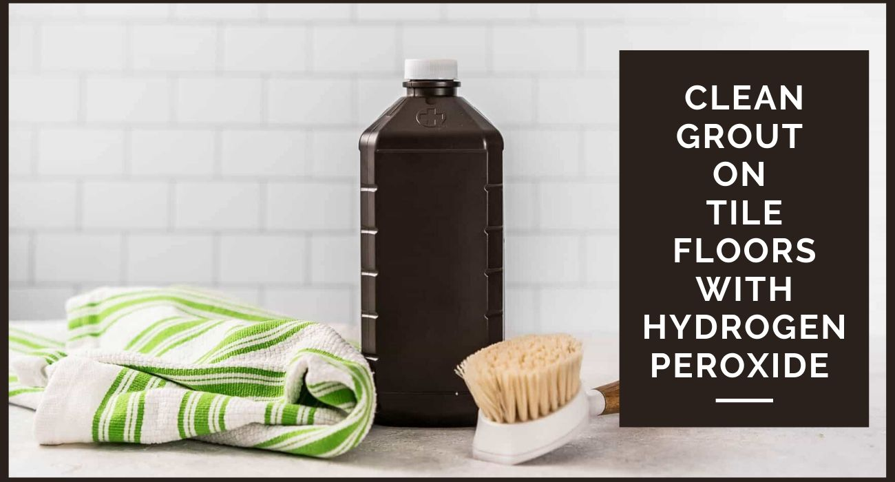 clean grout on tile floors with hydrogen peroxide