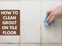 How To Clean Grout On Tile Floor   5 Best & Effective Ways