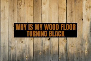 Why Is My Wood Floor Turning Black & How to Remove It